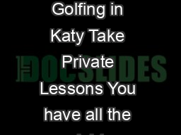 Golf Magazine Private Lessons By Dusek David Womens Golfing in Katy Take Private Lessons You have all the right equipment now but before you tee off consider taking lessons first