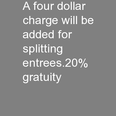 a four dollar charge will be added for splitting entrees.20% gratuity