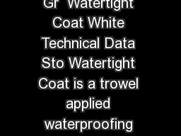 Product Bulletin Page of Sto Watertight Coat  Watertight Coat Gr  Watertight Coat White Technical Data Sto Watertight Coat is a trowel applied waterproofing membrane with a low vapor permeability bas