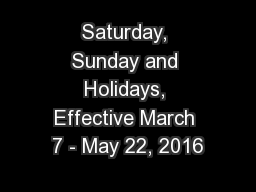 Saturday, Sunday and Holidays, Effective March 7 - May 22, 2016