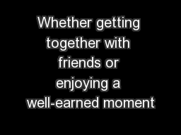 Whether getting together with friends or enjoying a well-earned moment