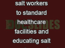 SCHEME FOR SALT WORKERS With a view to improving the acc ess of the salt workers to standard healthcare facilities and educating salt workers and artisans for improving the q uality of salt to meet t