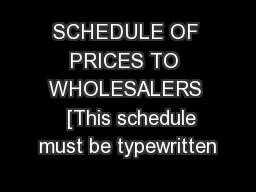 SCHEDULE OF PRICES TO WHOLESALERS   [This schedule must be typewritten