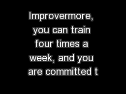 Improvermore, you can train four times a week, and you are committed t