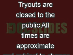 TRYOUT DATES Tryouts are closed to the public All times are approximate and subject to change