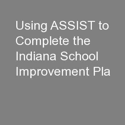 Using ASSIST to Complete the Indiana School Improvement Pla