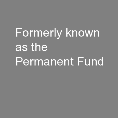 Formerly known as the Permanent Fund