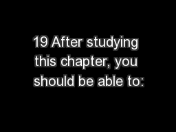 19 After studying this chapter, you should be able to: