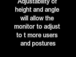 Adjustability of height and angle will allow the monitor to adjust to t more users and postures