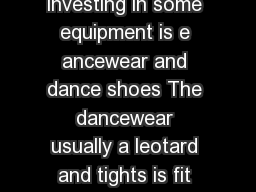 What do I need to wear Like any other activity investing in some equipment is e ancewear and dance shoes The dancewear usually a leotard and tights is fit ted to the body to provide dancers with opti
