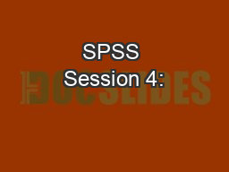 SPSS Session 4: PowerPoint Presentation, PPT - DocSlides