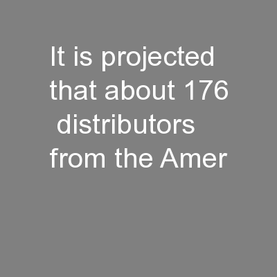 It is projected that about 176  distributors from the Amer