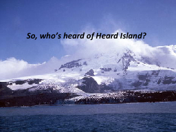 So, who's heard of Heard Island? PowerPoint PPT Presentation