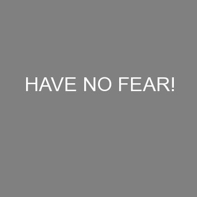 HAVE NO FEAR! PowerPoint PPT Presentation