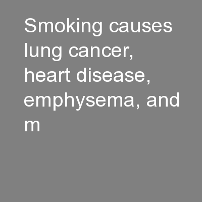 Smoking causes lung cancer, heart disease, emphysema, and m