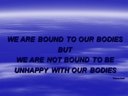 WE ARE BOUND TO OUR BODIES