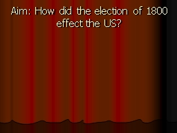 Aim: How did the election of 1800 effect the US?
