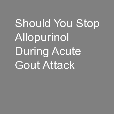 Should You Stop Allopurinol During Acute Gout Attack PowerPoint PPT Presentation