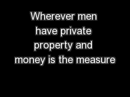 Wherever men have private property and money is the measure