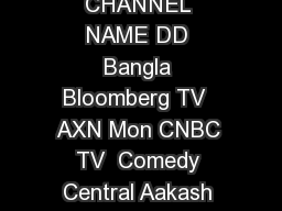 GENRE CHANNEL NAME GENRE CHANNEL NAME GENRE CHANNEL NAME DD Bangla Bloomberg TV  AXN Mon CNBC TV  Comedy Central Aakash Aath ET Now  Fox Crime India Channel Vision NDTV Profit  FX CTVN AKD Plus CNBC