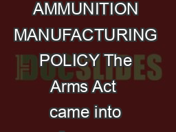 Page of ARMS AND AMMUNITION MANUFACTURING POLICY The Arms Act  came into force on