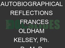 AUTOBIOGRAPHICAL REFLECTIONS    FRANCES OLDHAM KELSEY, Ph. D., M. D.
