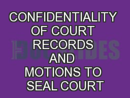 CONFIDENTIALITY OF COURT RECORDS AND  MOTIONS TO SEAL COURT PowerPoint PPT Presentation