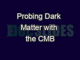 Probing Dark Matter with the CMB PowerPoint PPT Presentation