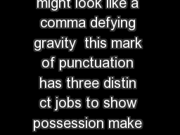 Although the apostrophe might look like a comma defying gravity  this mark of punctuation has three distin ct jobs to show possession make contractions and orm odd plurals