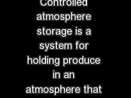 CHAPTER  PAGE  CONTROLLED ATMOSPHERE STORAGE Controlled atmosphere storage is a system for holding produce in an atmosphere that differs substantially from normal air in respect to CO and O levels
