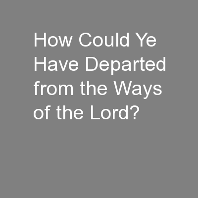 How Could Ye Have Departed from the Ways of the Lord?