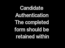 Candidate Authentication The completed form should be retained within
