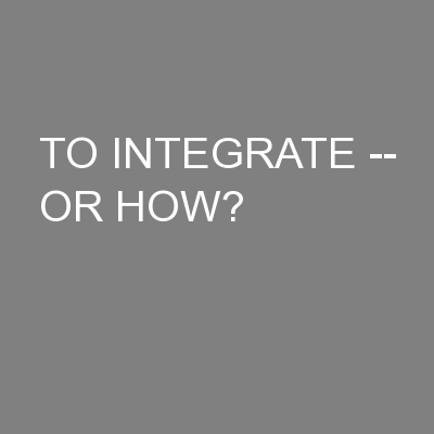 TO INTEGRATE -- OR HOW?