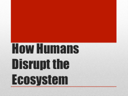How Humans Disrupt the Ecosystem PowerPoint PPT Presentation