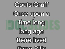 The Three Billy Goats Gruff  The Three Billy Goats Gruff Once upon a time long long ago there lived three Billy goat brothers named Gruff