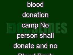 Criteria for selection of d onor before collection of blood In voluntary blood donation camp No person shall donate and no Blood Bank shall draw blood from a person more than once in three months