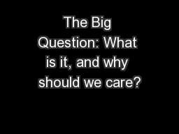 The Big Question: What is it, and why should we care?