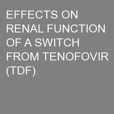 EFFECTS ON RENAL FUNCTION OF A SWITCH FROM TENOFOVIR (TDF) PowerPoint PPT Presentation