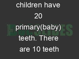 By age 2 most children have 20 primary(baby) teeth. There are 10 teeth