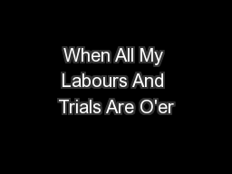 When All My Labours And Trials Are O'er