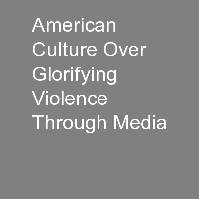 American Culture Over Glorifying Violence Through Media