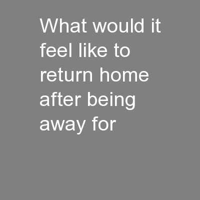 What would it feel like to return home after being away for