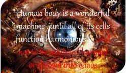 Human body is a wonderful machine ..until all of its cells