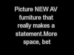 Picture NEW AV furniture that really makes a statement.More space, bet