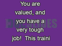 You are valued, and you have a very tough job!  This traini