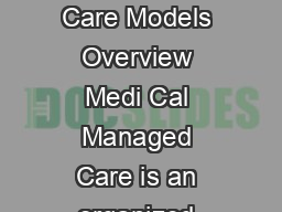 MEDI CAL MANAGED CARE PROGRAM FACT SHEET Managed Care Models Overview Medi Cal Managed Care is an organized system to help you get high quality care and stay health y