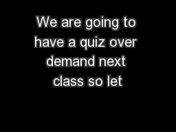 We are going to have a quiz over demand next class so let