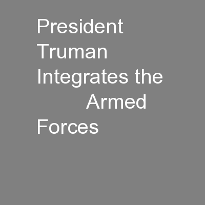 President Truman Integrates the           Armed Forces
