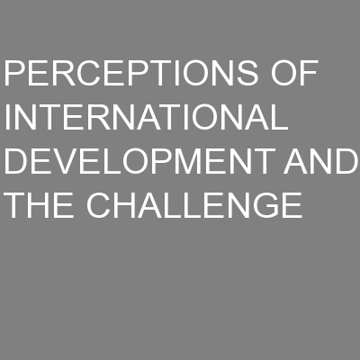 PERCEPTIONS OF INTERNATIONAL DEVELOPMENT AND THE CHALLENGE