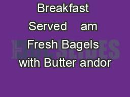 Breakfast Served    am Fresh Bagels with Butter andor